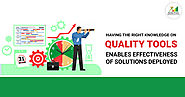 Having right knowledge on Quality Tools enables effectiveness of solutions deployed