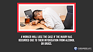 • A worker will lose the case if the injury has occurred due to their intoxication from alcohol or drugs.