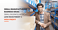 7 Best Small Manufacturing Business Ideas With Low Investment