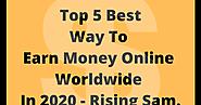 Top 5 Best Way To Earn Money Online Worldwide In 2020 - Rising Sam. - Rising Sam