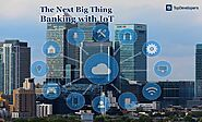The Next Big Thing in Banking fueled with IoT - TopDevelopers.co