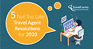 5 Not Too Late Travel Agent Resolutions for 2020 - TravelCarma Travel Technology Blog