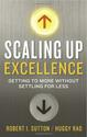Scaling Up Excellence: Getting to More Without Settling for Less by Robert Sutton & Huggy Lao