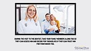 • During the visit to the dentist, take your family members along too so they can assess him and decide for themselve...