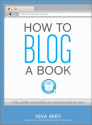 How to Blog a Book - A Step-by-Step Guide for Writing, Publishing & Promoting Your Manuscript on the Internet