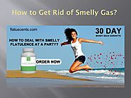 Get Rid of Bad Smelling Flatulence