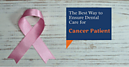 The Best Way to Ensure Dental Care for Cancer Patient