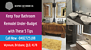 Keep Your Bathroom Remodel Under-Budget with These 5 Tips