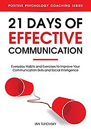 21 Days of Effective Communication: Everyday Habits and Exercises to Improve Your Communication Skills and Social Int...