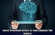 3 WAYS THROUGH WHICH AI CAN CHANGE THE WORLD