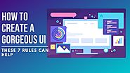 How To Create A Gorgeous UI — These 7 Rules Can Help