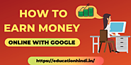 How to Earn Money Online With Google | 10 + Ways to earn