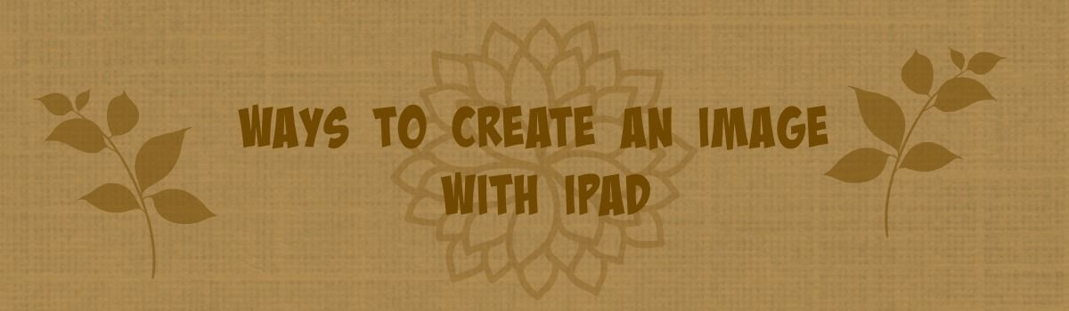 Headline for Ways to Create an Image with iPad