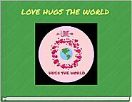 """LOVE HUGS THE WORLD"" - Free stories online. Create books for kids 