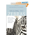 Selling to Zebras: How to Close 90% of the Business You Pursue Faster, More Easily, and More Profitably